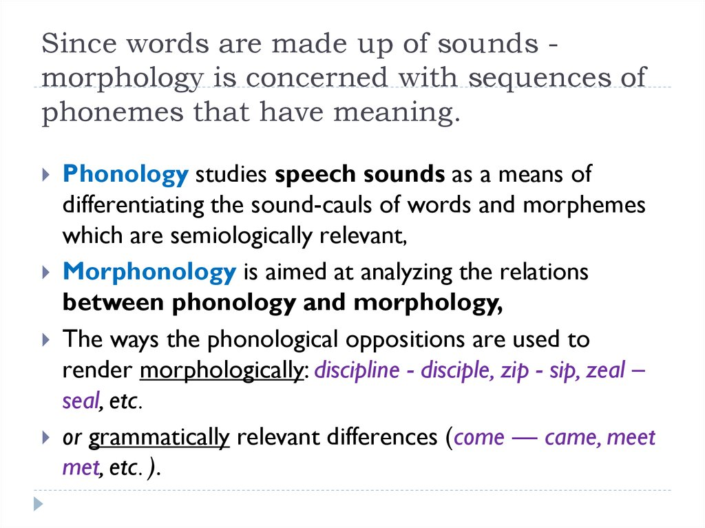Since words are made up of sounds - morphology is concerned with sequences of phonemes that have meaning.