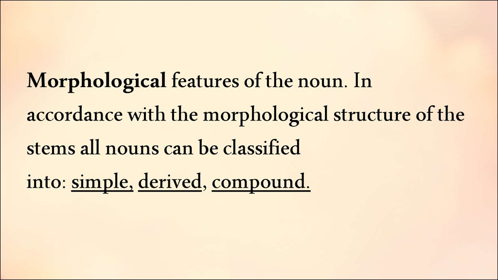 Morphological features of the noun. In accordance with the morphological structure of the stems all nouns can be classified into: simple, derived, compound.
