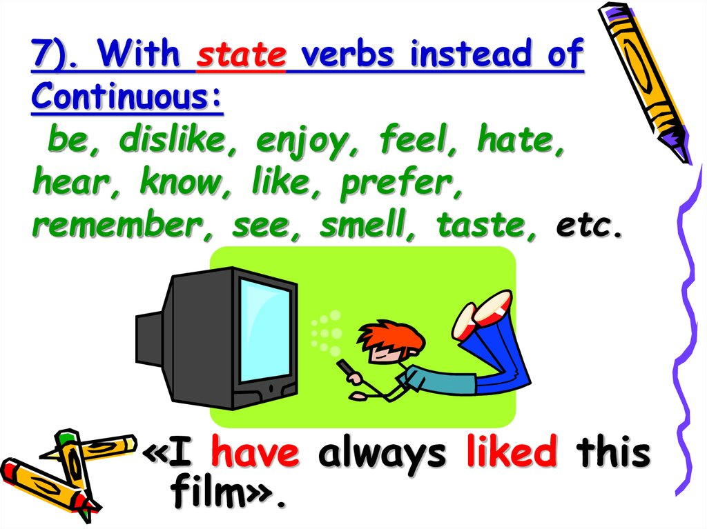 7). With state verbs instead of Continuous: be, dislike, enjoy, feel, hate, hear, know, like, prefer, remember, see, smell,