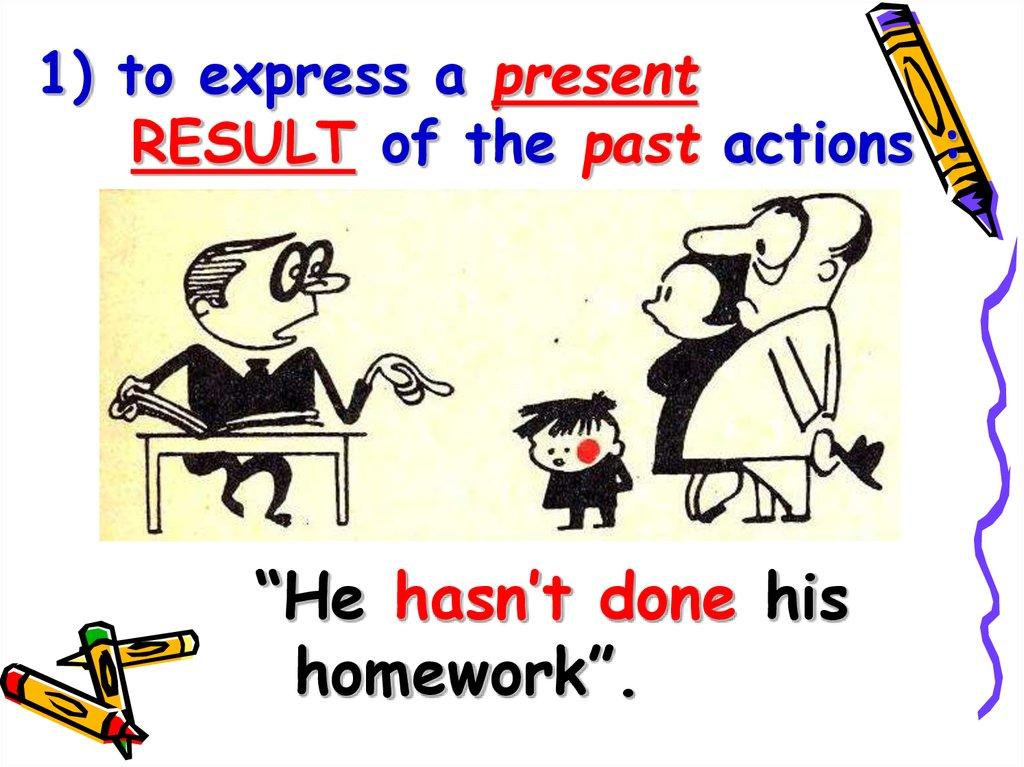 1) to express a present RESULT of the past actions :