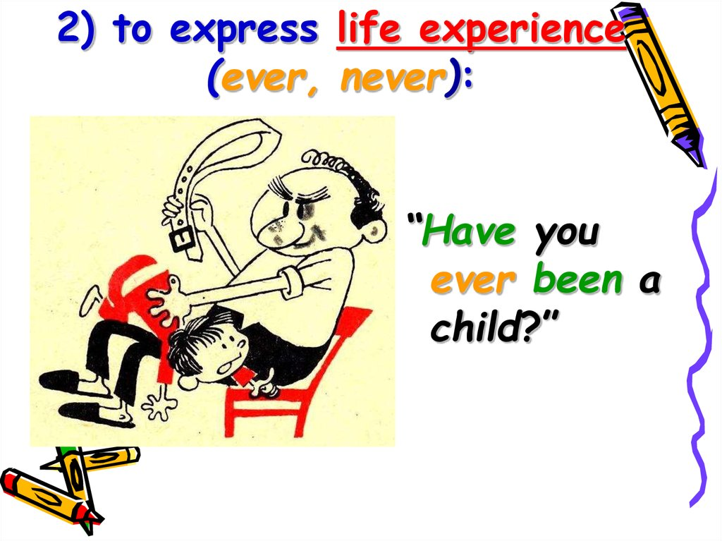 2) to express life experience (ever, never):