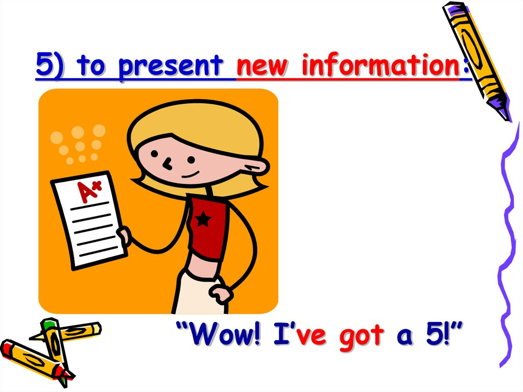 5) to present new information: