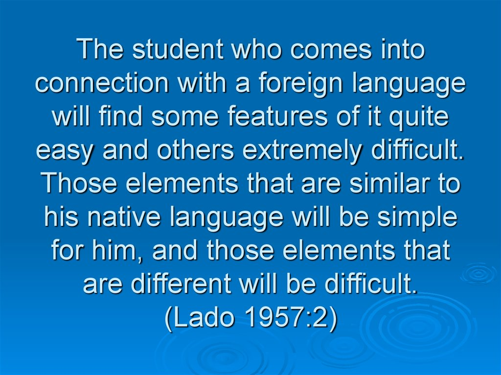 The student who comes into connection with a foreign language will find some features of it quite easy and others extremely difficult. Those elements that are similar to his native language will be simple for him, and those elements that are different wil