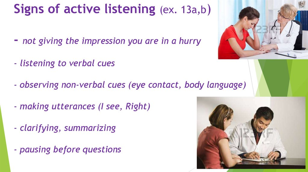 Signs of active listening (ex. 13a,b) - not giving the impression you are in a hurry - listening to verbal cues - observing
