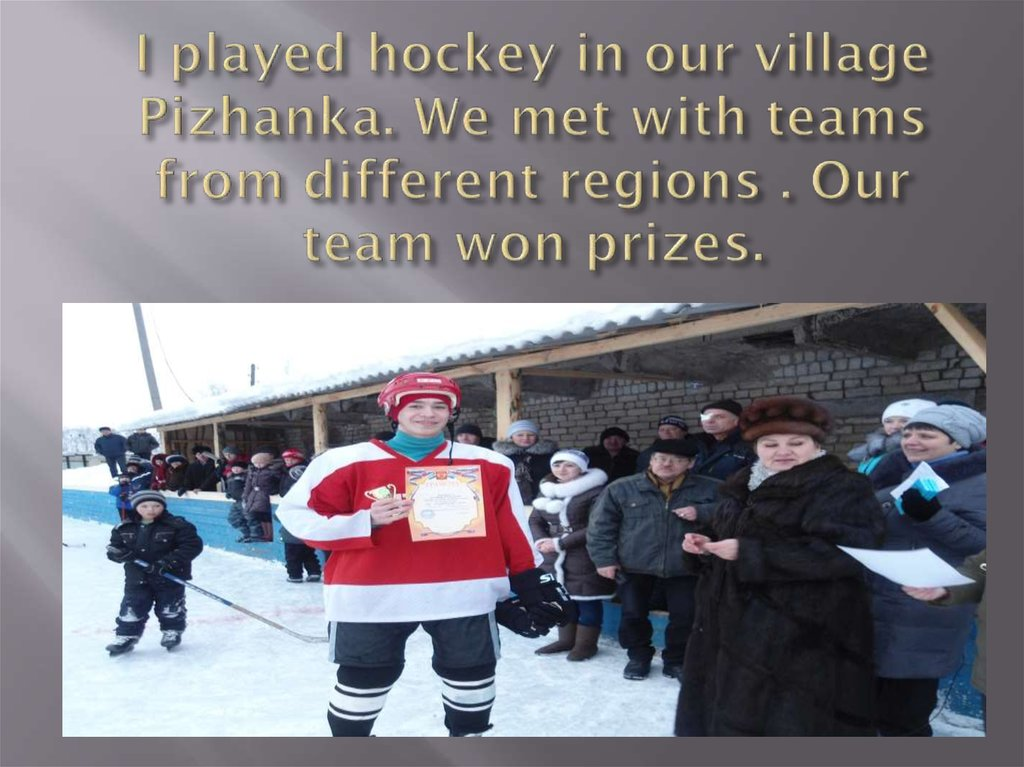 I played hockey in our village Pizhanka. We met with teams from different regions . Our team won prizes.