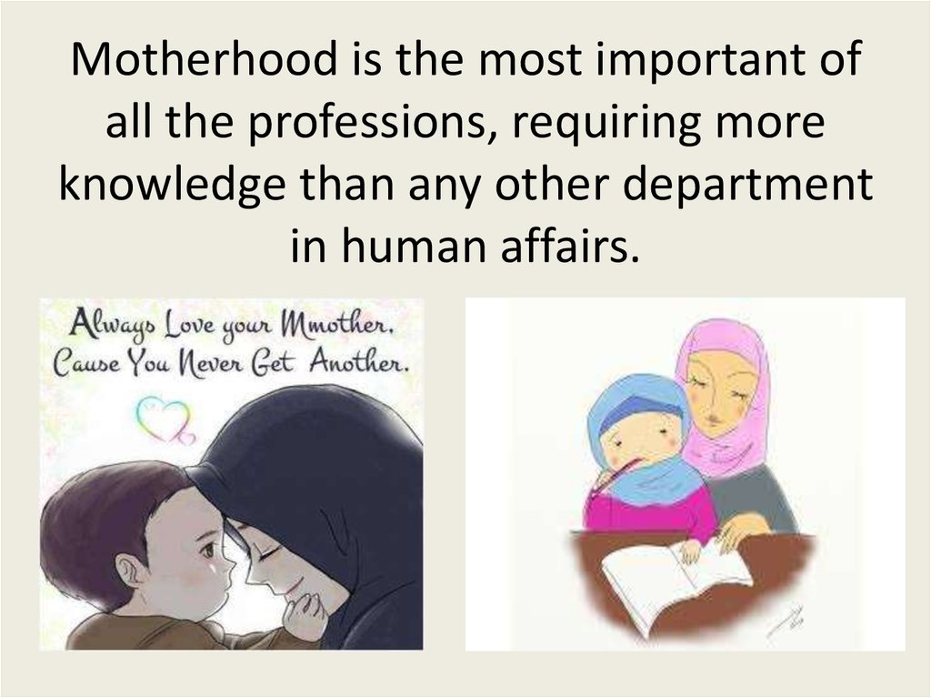 Motherhood is the most important of all the professions, requiring more knowledge than any other department in human affairs.