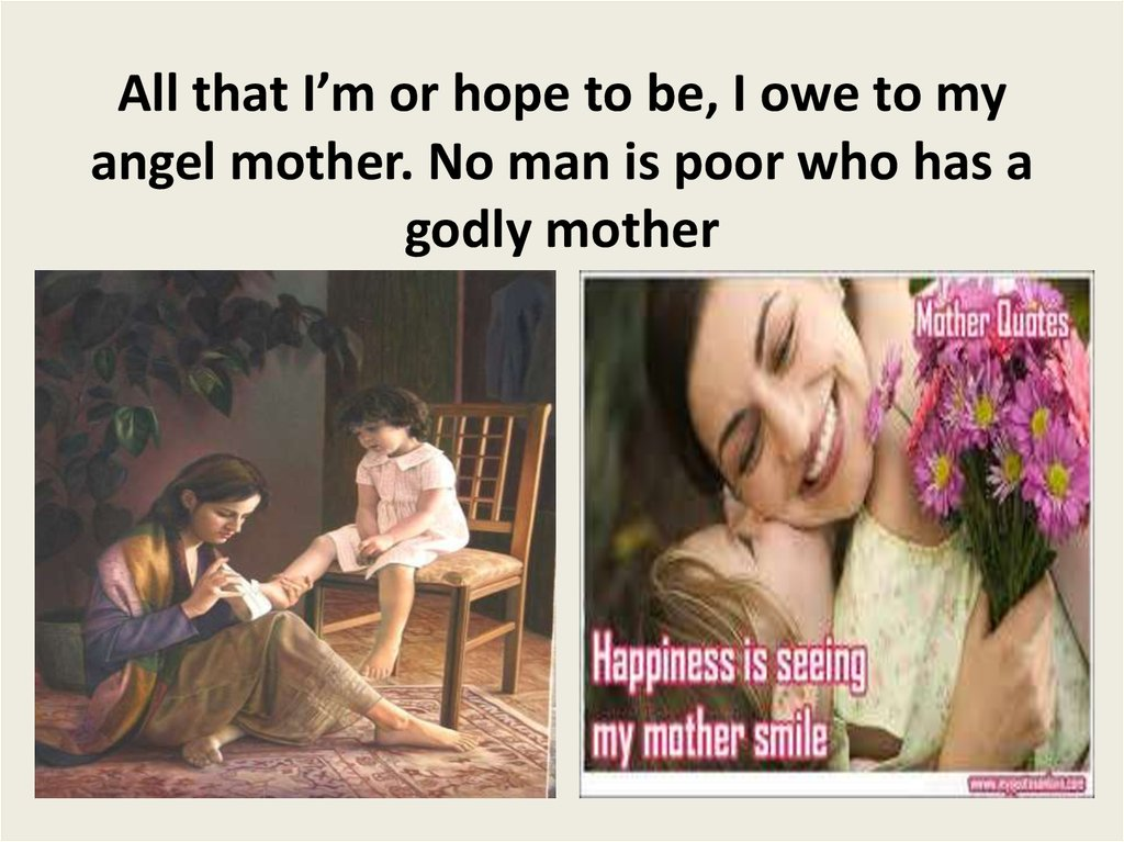 All that I'm or hope to be, I owe to my angel mother. No man is poor who has a godly mother