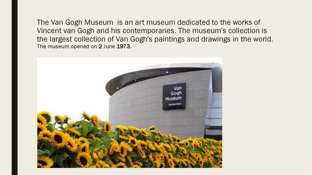 The Van Gogh Museum is an art museum dedicated to the works of Vincent van Gogh and his contemporaries. The museum's collection