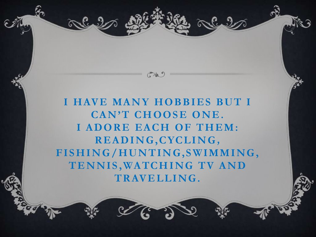 I have many hobbies but I can't choose one. I adore each of them: reading,cycling, fishing/hunting,swimming, tennis,watching TV