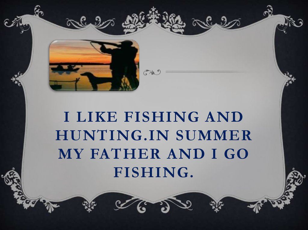 I like fishing and hunting.In summer my father and I go fishing.