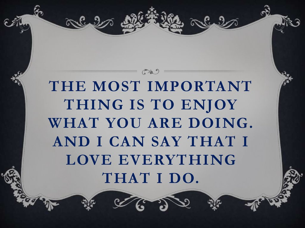 The most important thing is to enjoy what you are doing. And I can say that I love everything that I do.