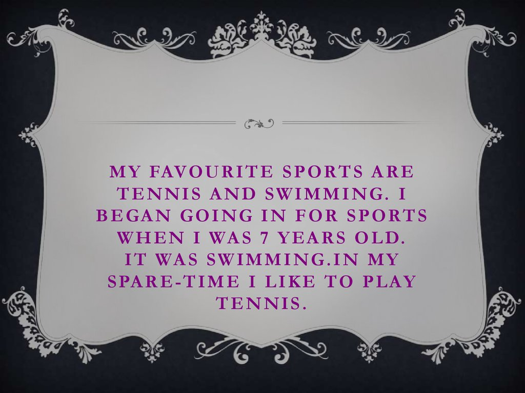 My favourite sports are tennis and swimming. I began going in for sports when I was 7 years old. It was swimming.In my