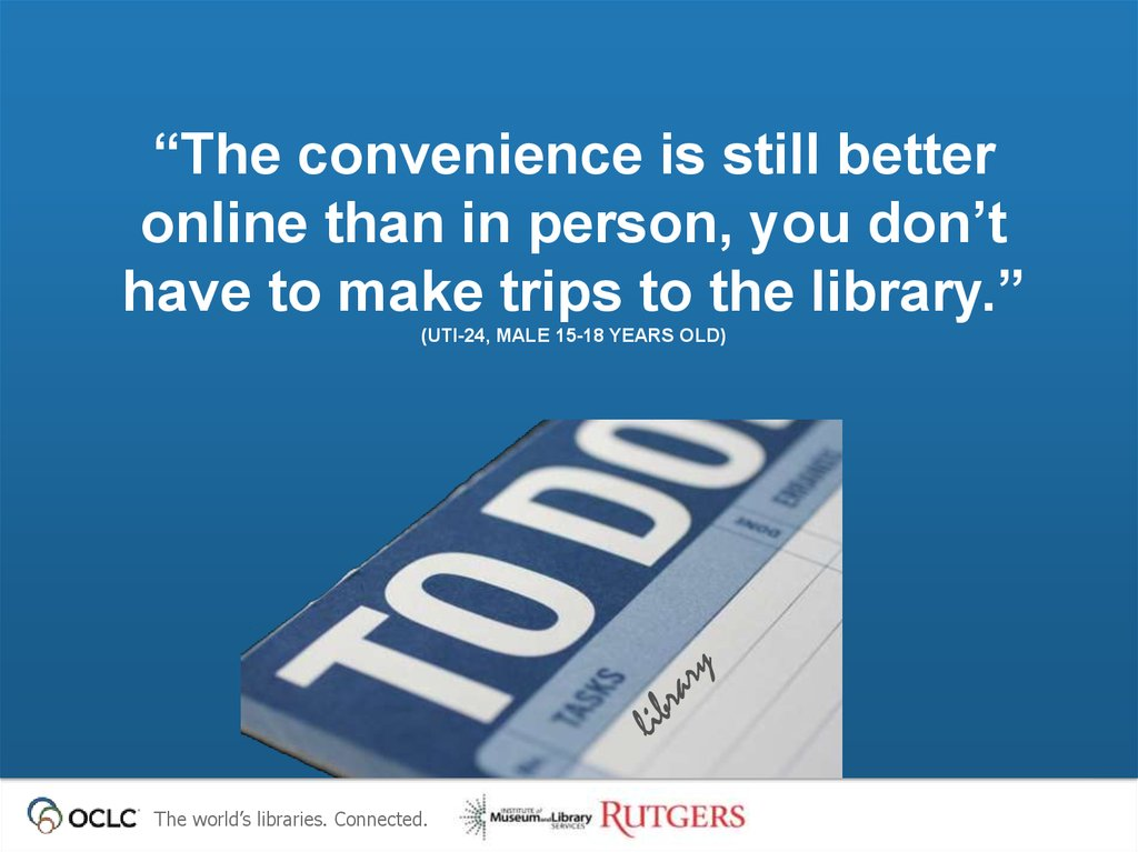"""The convenience is still better online than in person, you don't have to make trips to the library."" (UTI-24, Male 15-18 years"