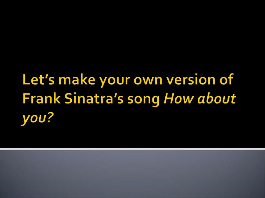 Let's make your own version of Frank Sinatra's song How about you?