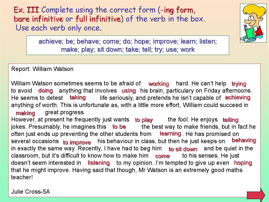 Ex. III Complete using the correct form (-ing form, bare infinitive or full infinitive) of the verb in the box. Use each verb