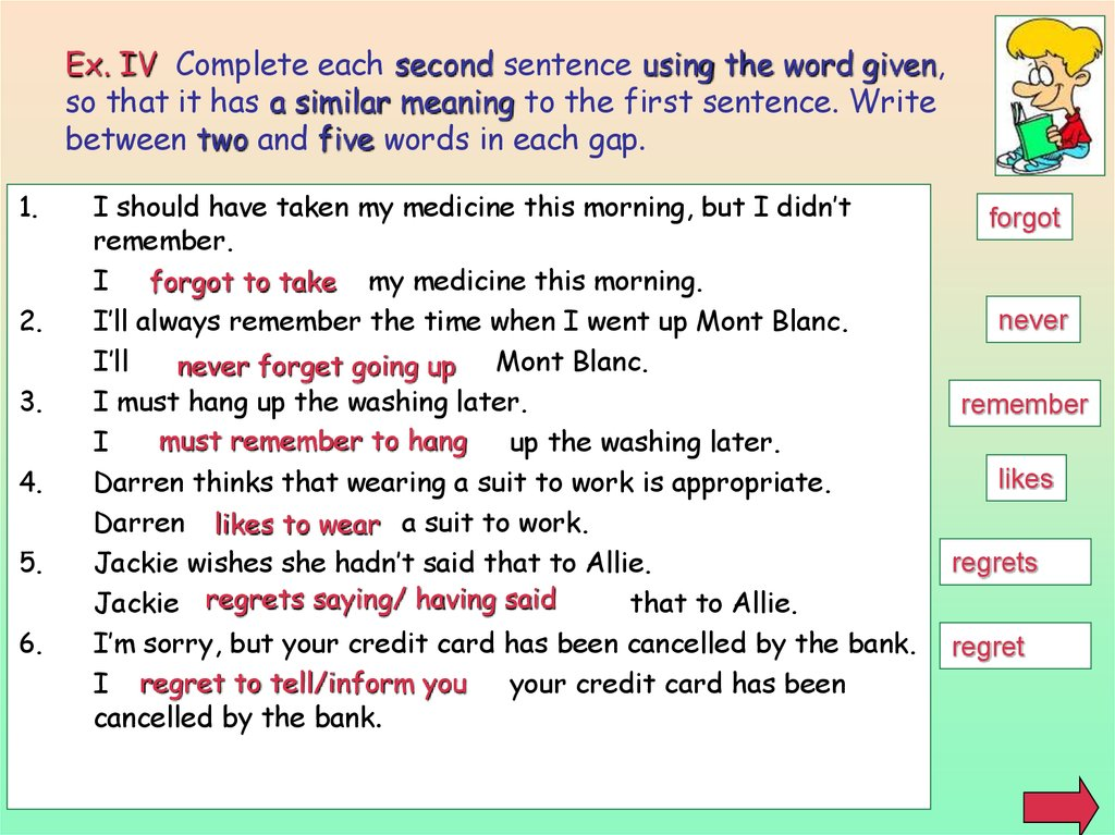 Ex. IV Complete each second sentence using the word given, so that it has a similar meaning to the first sentence. Write