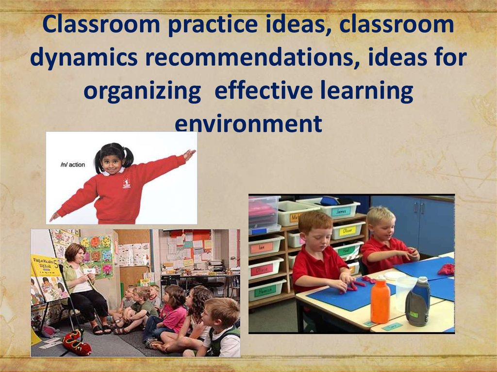 Classroom practice ideas, classroom dynamics recommendations, ideas for organizing effective learning environment