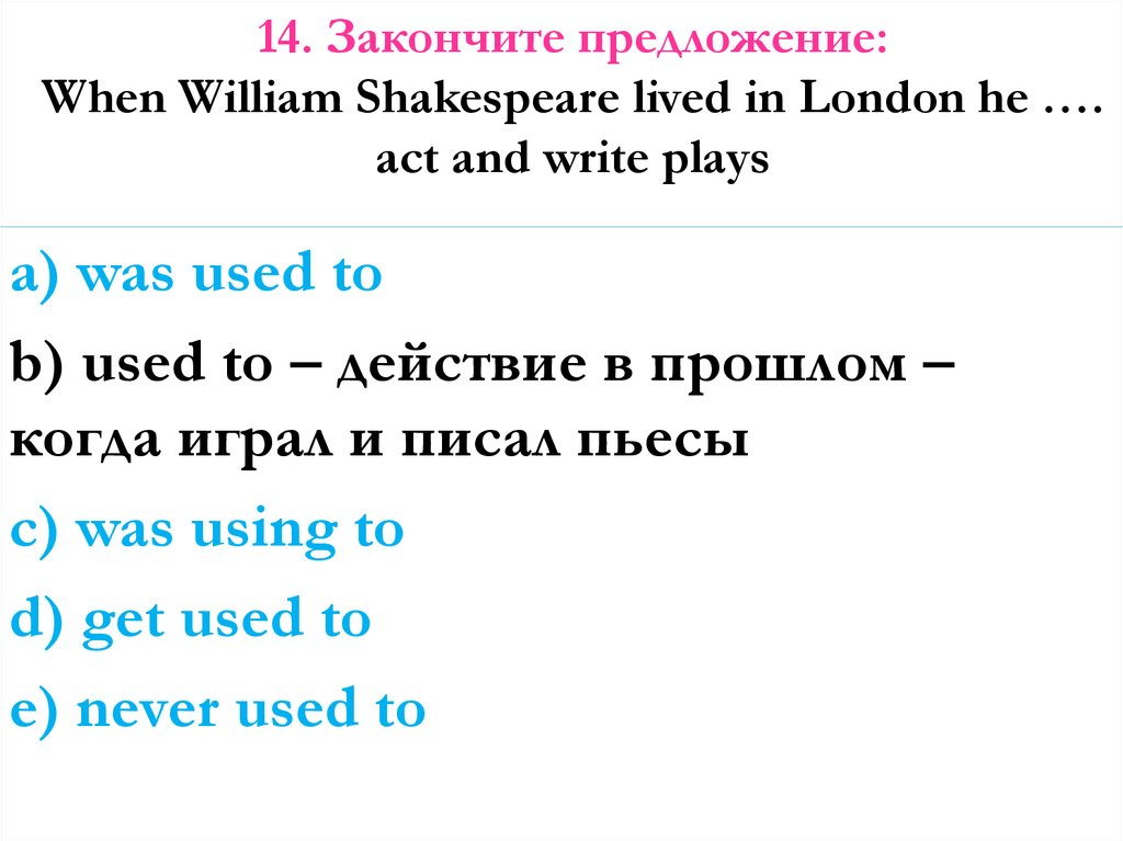 14. Закончите предложение: When William Shakespeare lived in London he …. act and write plays