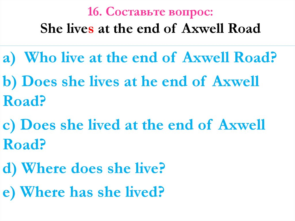 16. Составьте вопрос: She lives at the end of Axwell Road