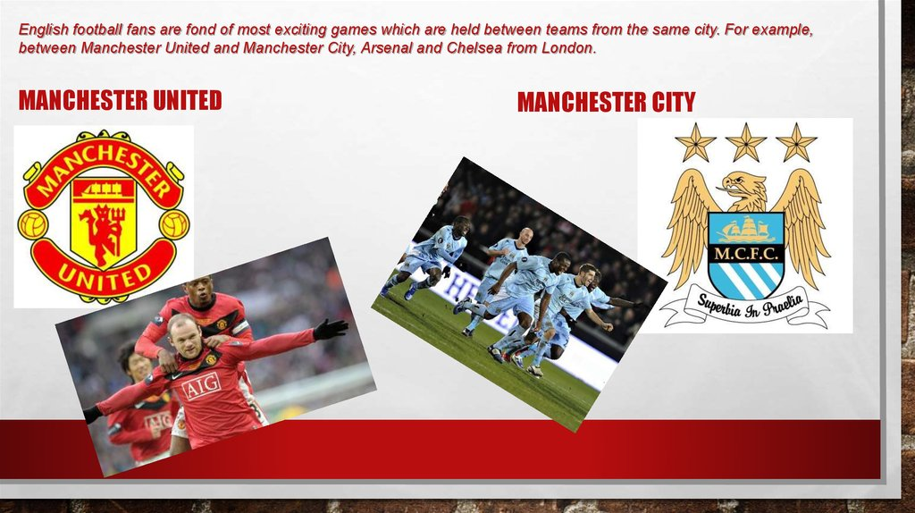 English football fans are fond of most exciting games which are held between teams from the same city. For example, between