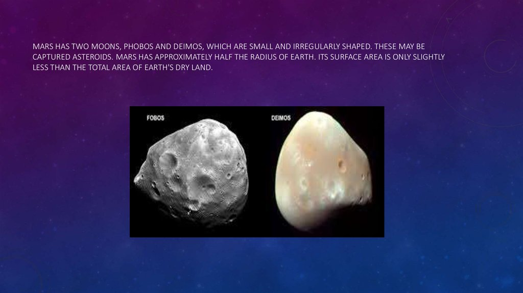 Mars has two moons, Phobos and Deimos, which are small and irregularly shaped. These may be captured asteroids. Mars has