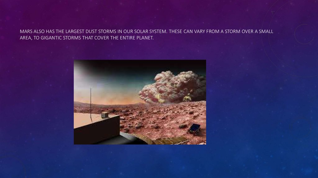 Mars also has the largest dust storms in our Solar System. These can vary from a storm over a small area, to gigantic storms