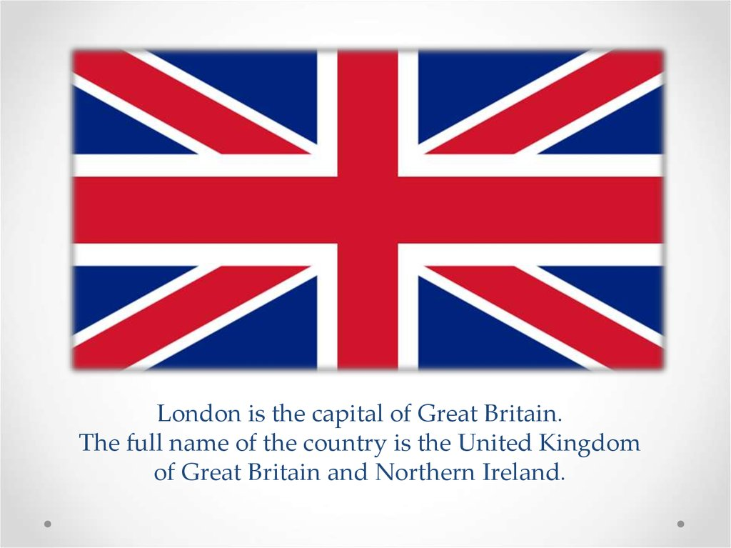 London is the capital of Great Britain. The full name of the country is the United Kingdom of Great Britain and Northern