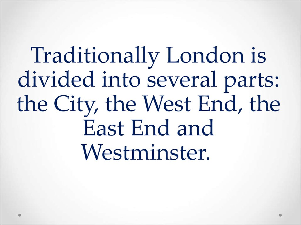 Traditionally London is divided into several parts: the City, the West End, the East End and Westminster.