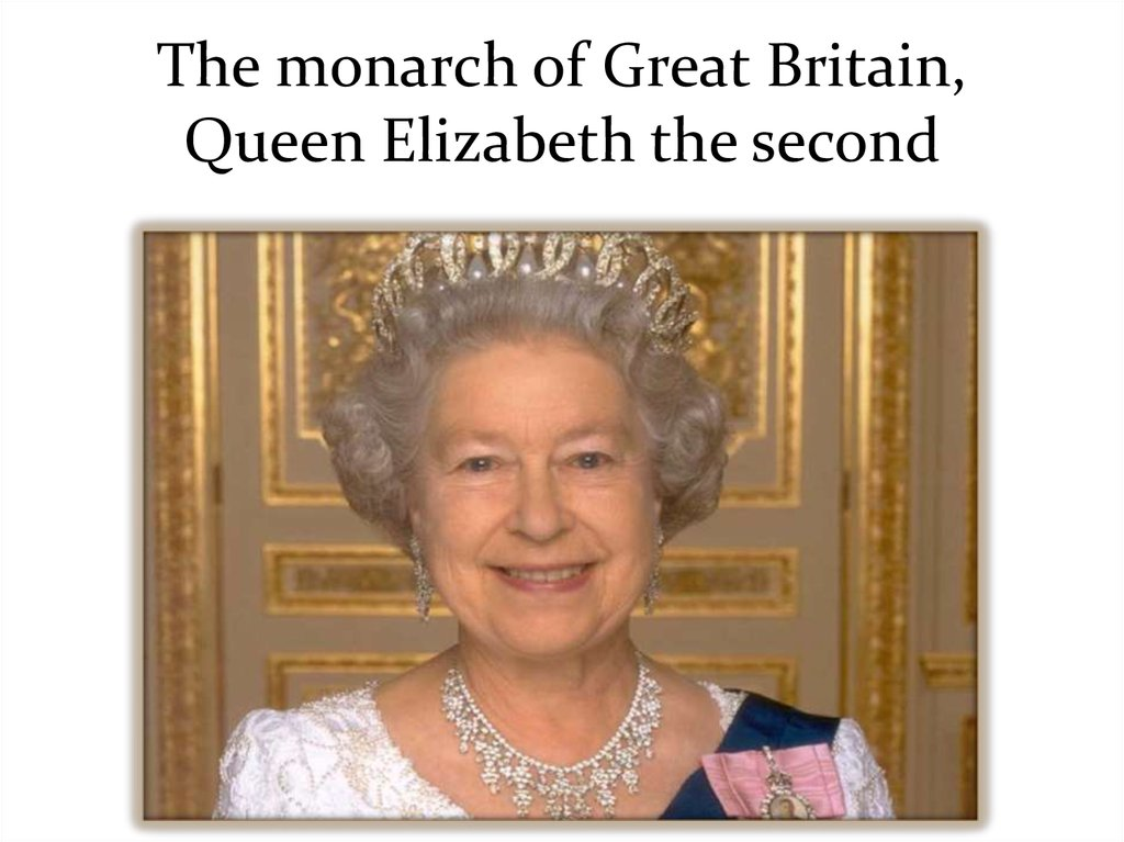 The monarch of Great Britain, Queen Elizabeth the second