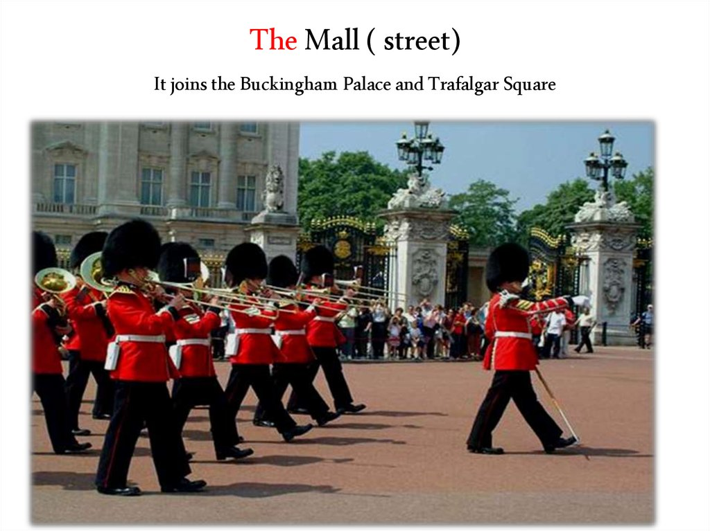 The Mall ( street) It joins the Buckingham Palace and Trafalgar Square