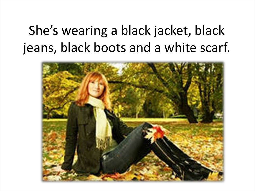 She's wearing a black jacket, black jeans, black boots and a white scarf.