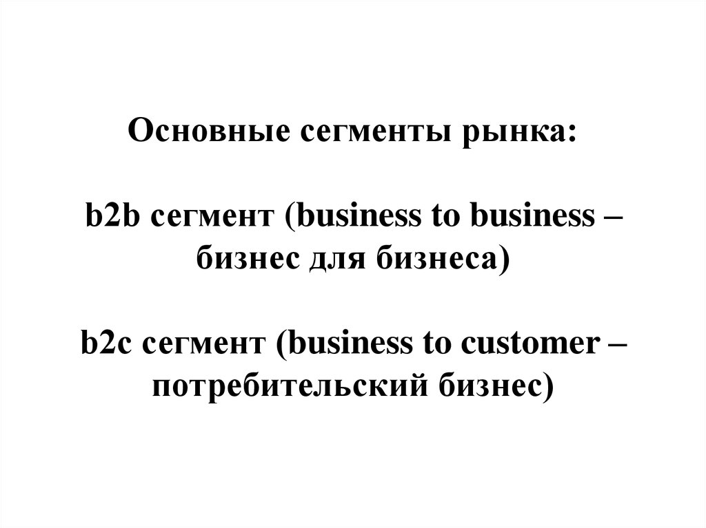 Основные сегменты рынка: b2b сегмент (business to business – бизнес для бизнеса) b2c сегмент (business to customer –