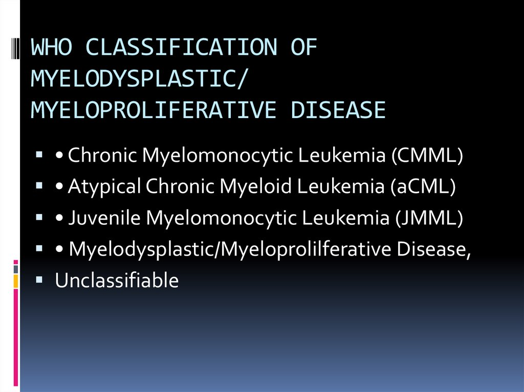 WHO CLASSIFICATION OF MYELODYSPLASTIC/ MYELOPROLIFERATIVE DISEASE