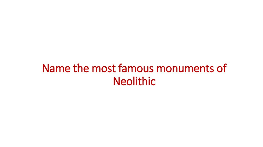 Name the most famous monuments of Neolithic