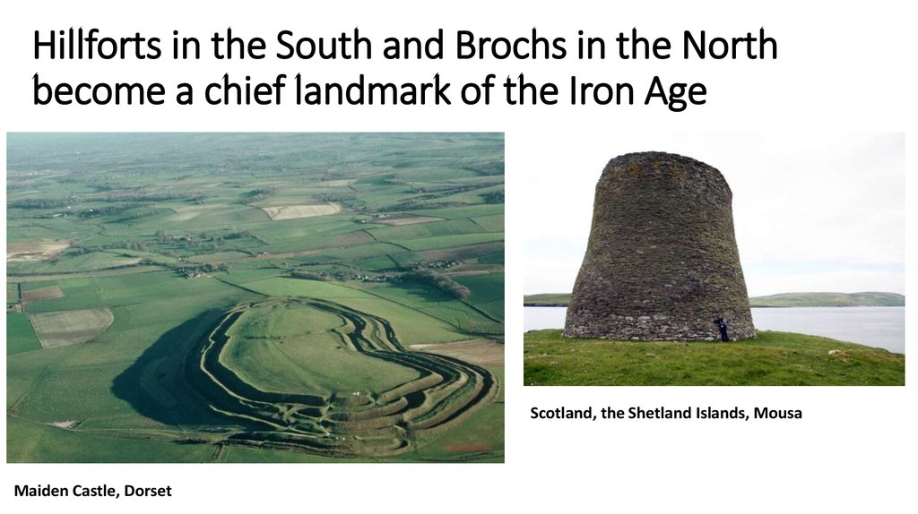 Hillforts in the South and Brochs in the North become a chief landmark of the Iron Age