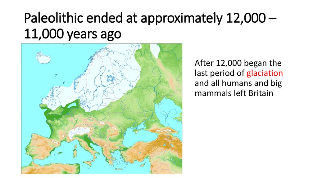 Paleolithic ended at approximately 12,000 – 11,000 years ago