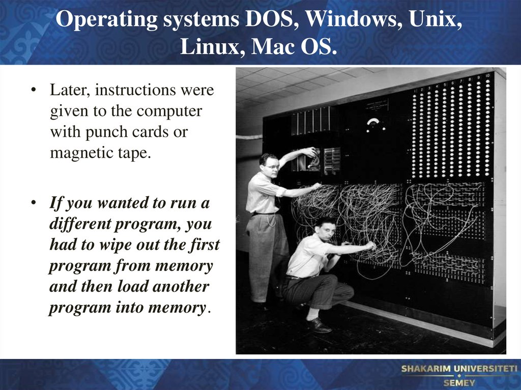 Operating systems DOS, Windows, Unix, Linux, Mac OS.