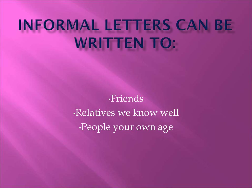 Informal letters can be written to:
