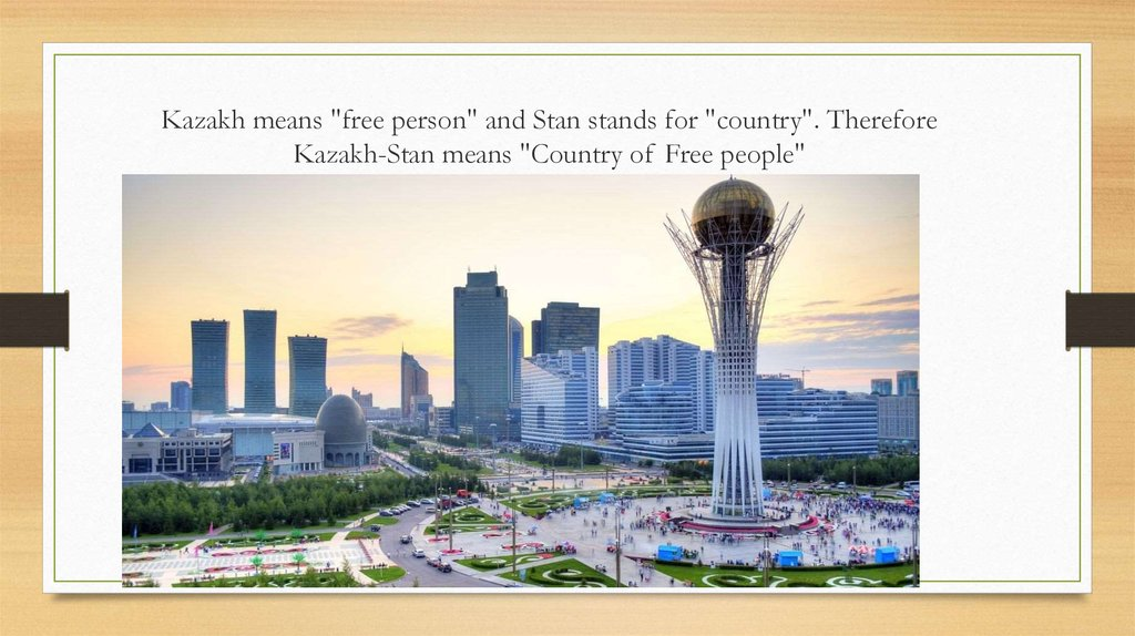 "Kazakh means ""free person"" and Stan stands for ""country"". Therefore Kazakh-Stan means ""Country of Free people"""
