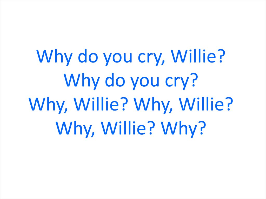 Why do you cry, Willie? Why do you cry? Why, Willie? Why, Willie? Why, Willie? Why?