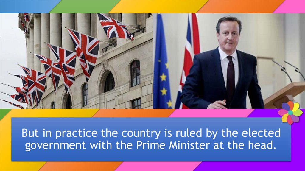 But in practice the country is ruled by the elected government with the Prime Minister at the head.