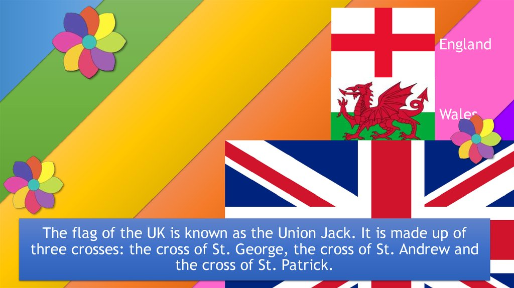 The flag of the UK is known as the Union Jack. It is made up of three crosses: the cross of St. George, the cross of St. Andrew