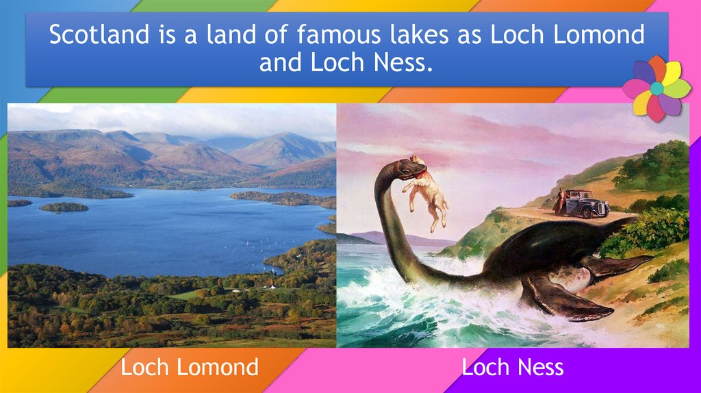 Scotland is a land of famous lakes as Loch Lomond and Loch Ness.