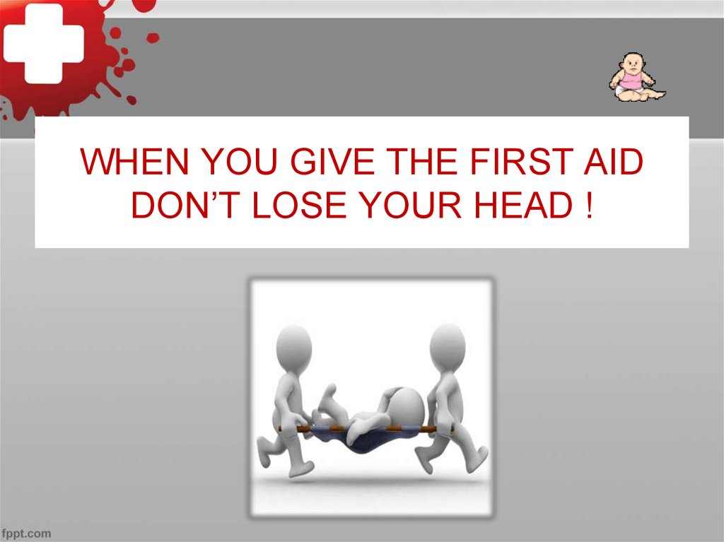 WHEN YOU GIVE THE FIRST AID DON'T LOSE YOUR HEAD !