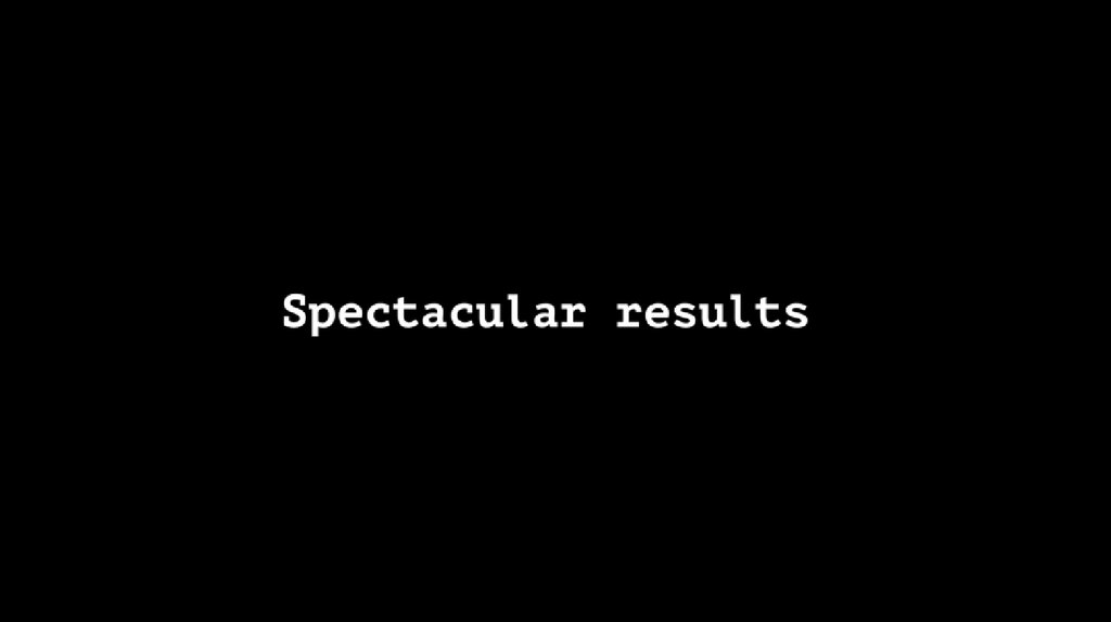 Spectacular results