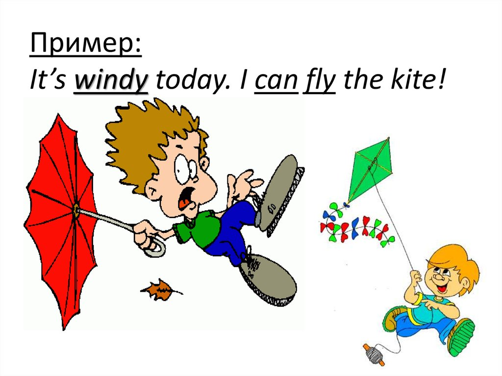 Пример: It's windy today. I can fly the kite!