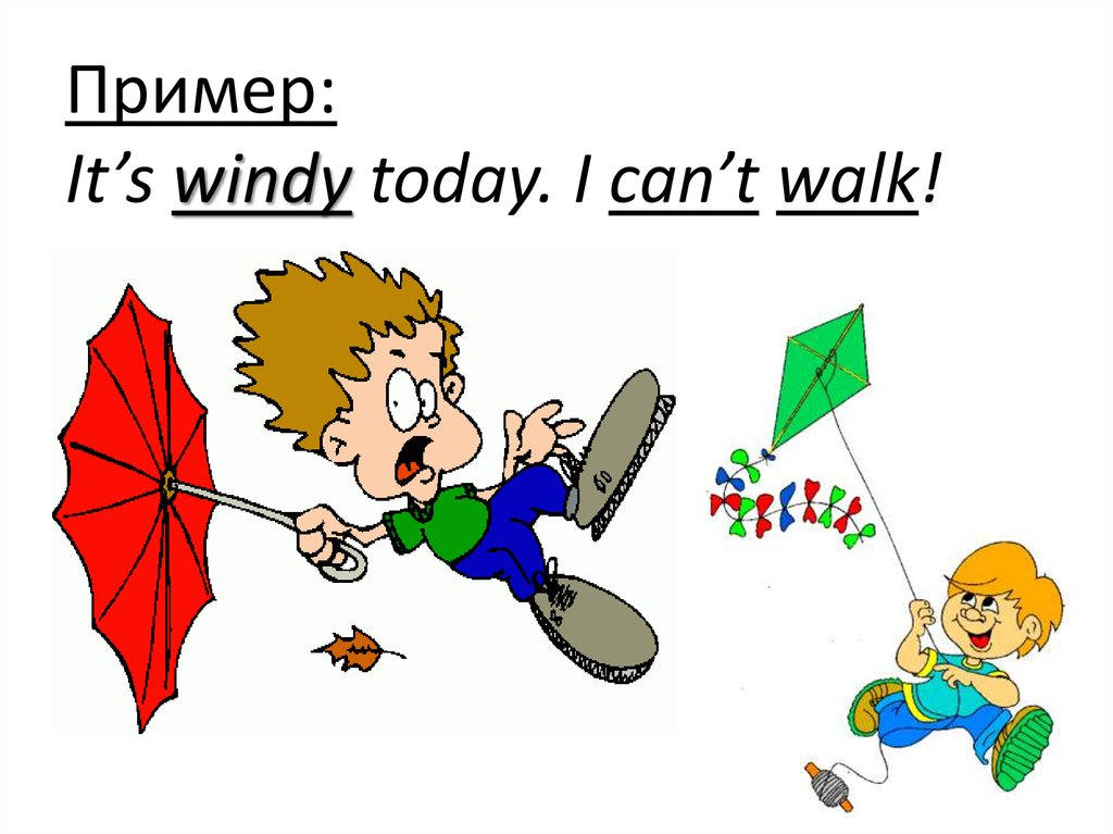 Пример: It's windy today. I can't walk!
