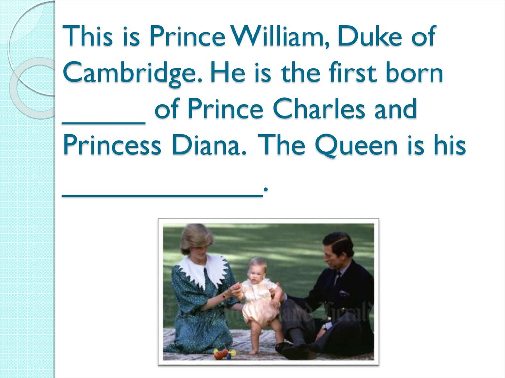 This is Prince William, Duke of Cambridge. He is the first born _____ of Prince Charles and Princess Diana. The Queen is his