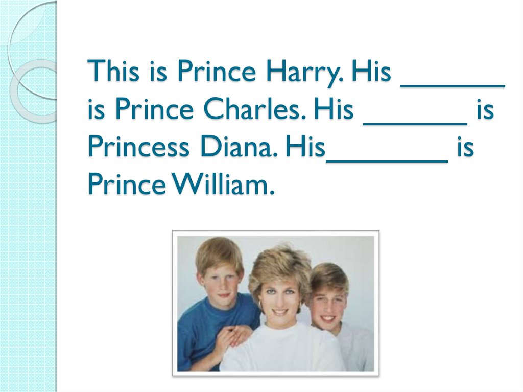 This is Prince Harry. His ______ is Prince Charles. His ______ is Princess Diana. His_______ is Prince William.