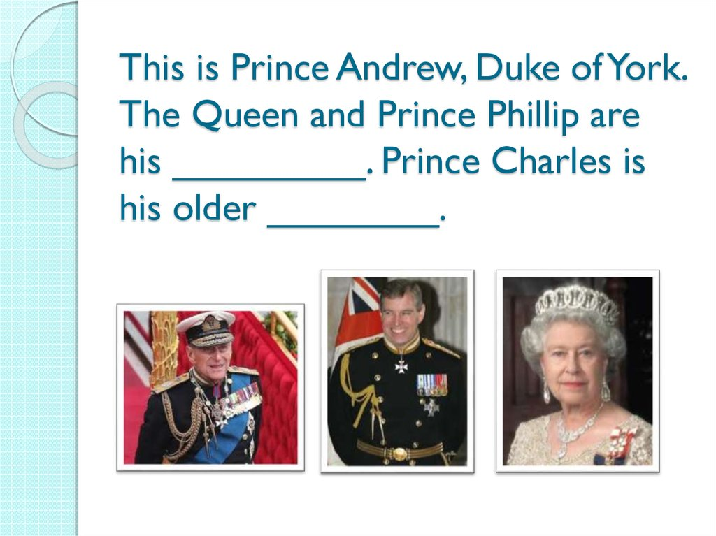 This is Prince Andrew, Duke of York. The Queen and Prince Phillip are his _________. Prince Charles is his older ________.